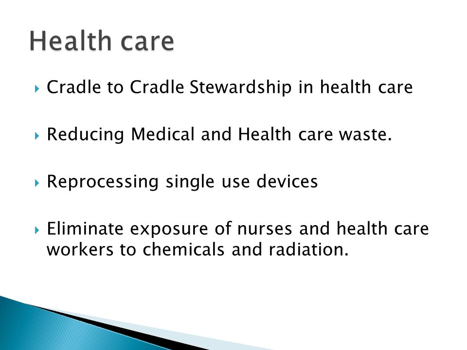  Cradle to Cradle Stewardship in health care  Reducing Medical and Health care waste.  Reprocessing single use devices  Eliminate exposure of nurs