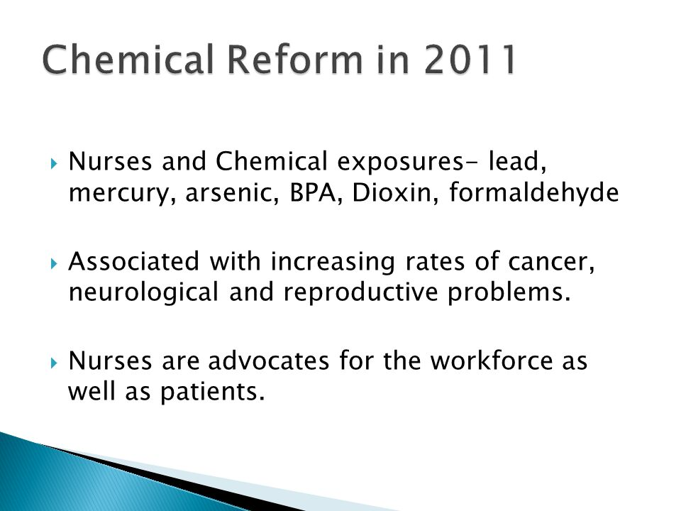  Nurses and Chemical exposures- lead, mercury, arsenic, BPA, Dioxin, formaldehyde  Associated with increasing rates of cancer, neurological and repr