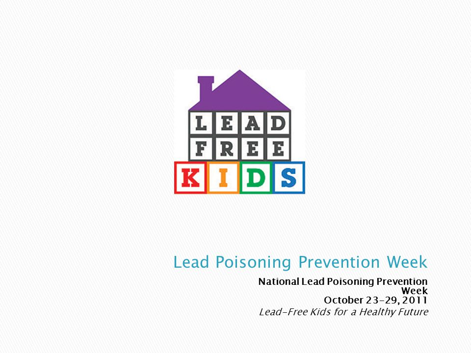 National Lead Poisoning Prevention Week October 23-29, 2011 Lead-Free Kids for a Healthy Future