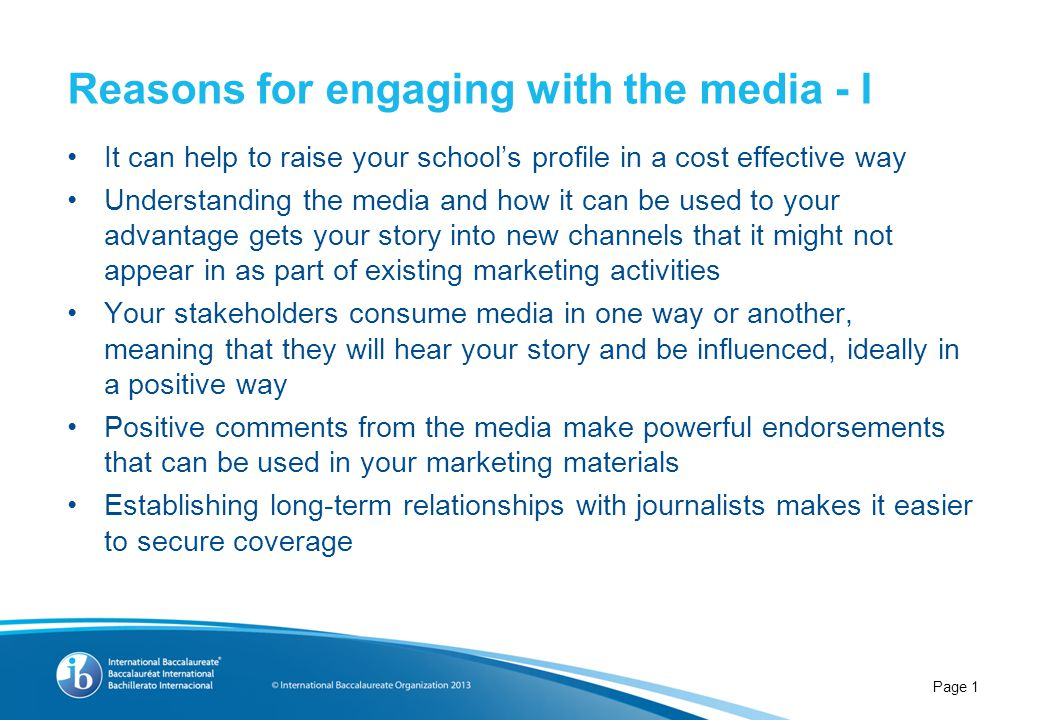 It can help to raise your school's profile in a cost effective way Understanding the media and how it can be used to your advantage gets your story into new channels that it might not appear in as part of existing marketing activities Your stakeholders consume media in one way or another, meaning that they will hear your story and be influenced, ideally in a positive way Positive comments from the media make powerful endorsements that can be used in your marketing materials Establishing long-term relationships with journalists makes it easier to secure coverage Reasons for engaging with the media - I Page 1