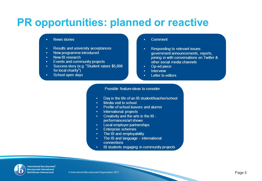 PR opportunities: planned or reactive Page 5 News stories Results and university acceptances New programme introduced New IB research Events and commu