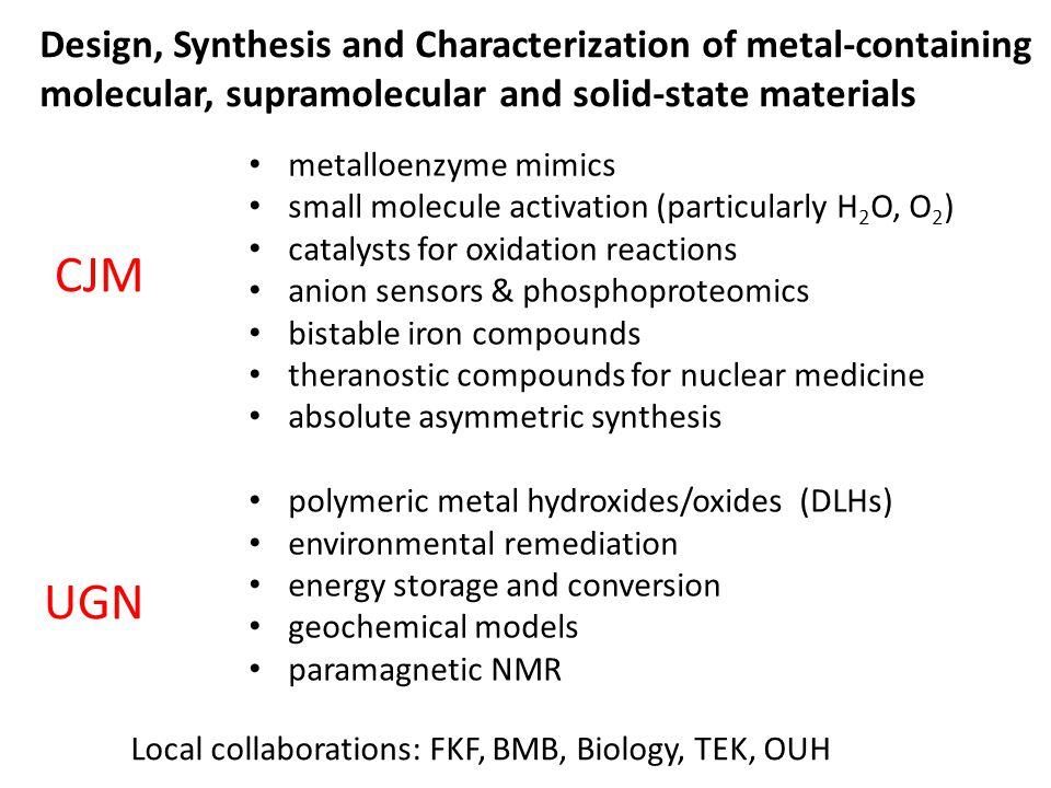 metalloenzyme mimics small molecule activation (particularly H 2 O, O 2 ) catalysts for oxidation reactions anion sensors & phosphoproteomics bistable iron compounds theranostic compounds for nuclear medicine absolute asymmetric synthesis polymeric metal hydroxides/oxides (DLHs) environmental remediation energy storage and conversion geochemical models paramagnetic NMR Design, Synthesis and Characterization of metal-containing molecular, supramolecular and solid-state materials CJM UGN Local collaborations: FKF, BMB, Biology, TEK, OUH