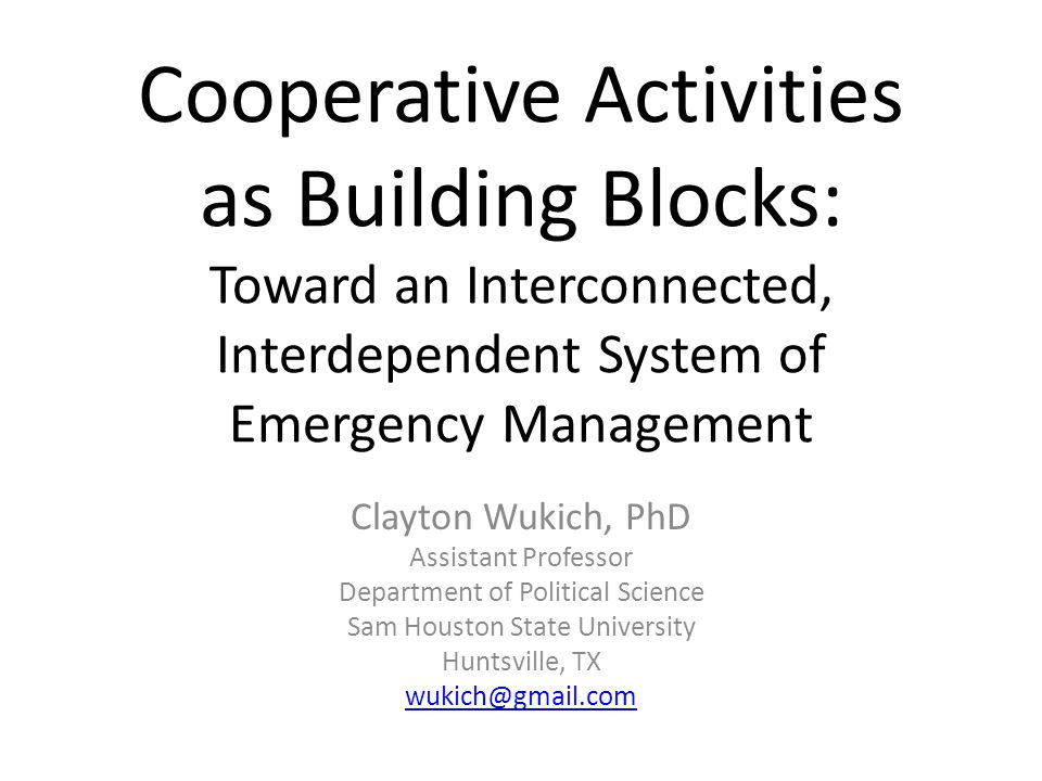 Cooperative Activities as Building Blocks: Toward an Interconnected, Interdependent System of Emergency Management Clayton Wukich, PhD Assistant Profe