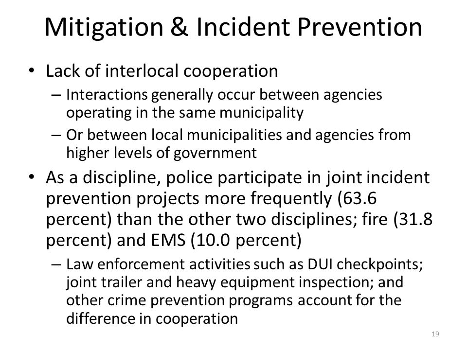 Mitigation & Incident Prevention Lack of interlocal cooperation – Interactions generally occur between agencies operating in the same municipality – Or between local municipalities and agencies from higher levels of government As a discipline, police participate in joint incident prevention projects more frequently (63.6 percent) than the other two disciplines; fire (31.8 percent) and EMS (10.0 percent) – Law enforcement activities such as DUI checkpoints; joint trailer and heavy equipment inspection; and other crime prevention programs account for the difference in cooperation 19