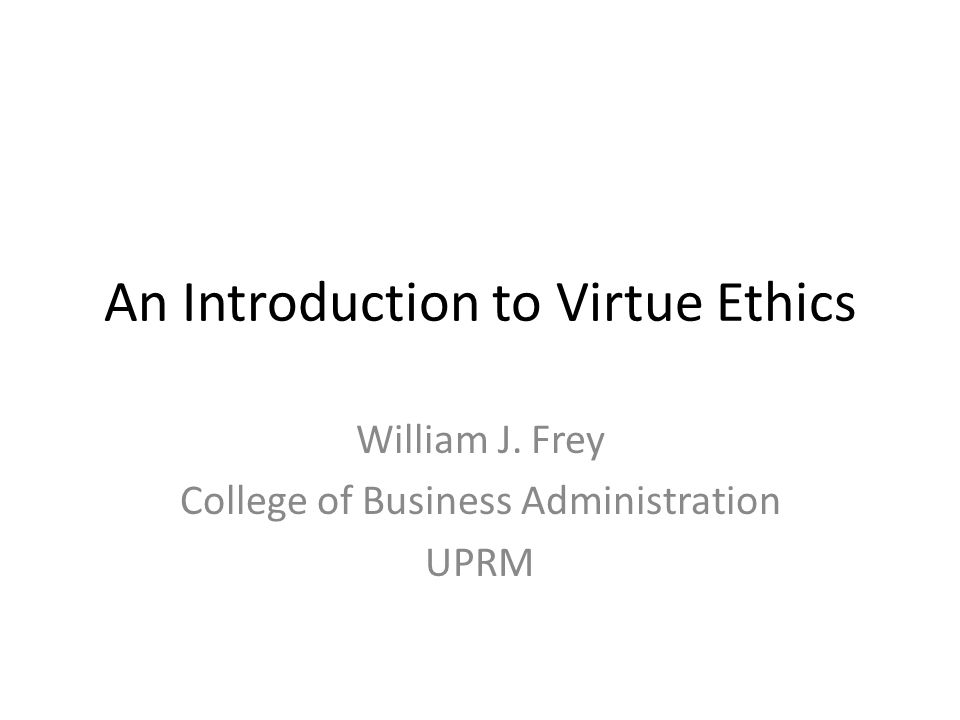 An Introduction to Virtue Ethics William J. Frey College of Business Administration UPRM