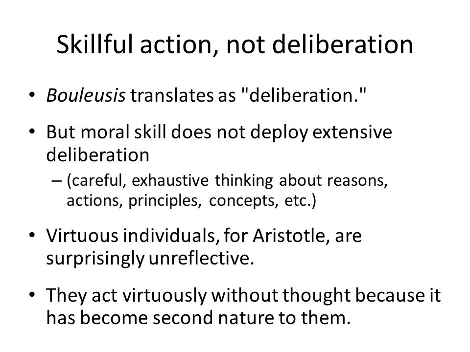 Skillful action, not deliberation Bouleusis translates as deliberation. But moral skill does not deploy extensive deliberation – (careful, exhaustive thinking about reasons, actions, principles, concepts, etc.) Virtuous individuals, for Aristotle, are surprisingly unreflective.