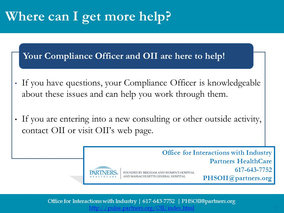 17 Office for Interactions with Industry | 617-643-7752 | PHSOII@partners.org http://pulse.partners.org/OII/index.html 17 If you have questions, your Compliance Officer is knowledgeable about these issues and can help you work through them.