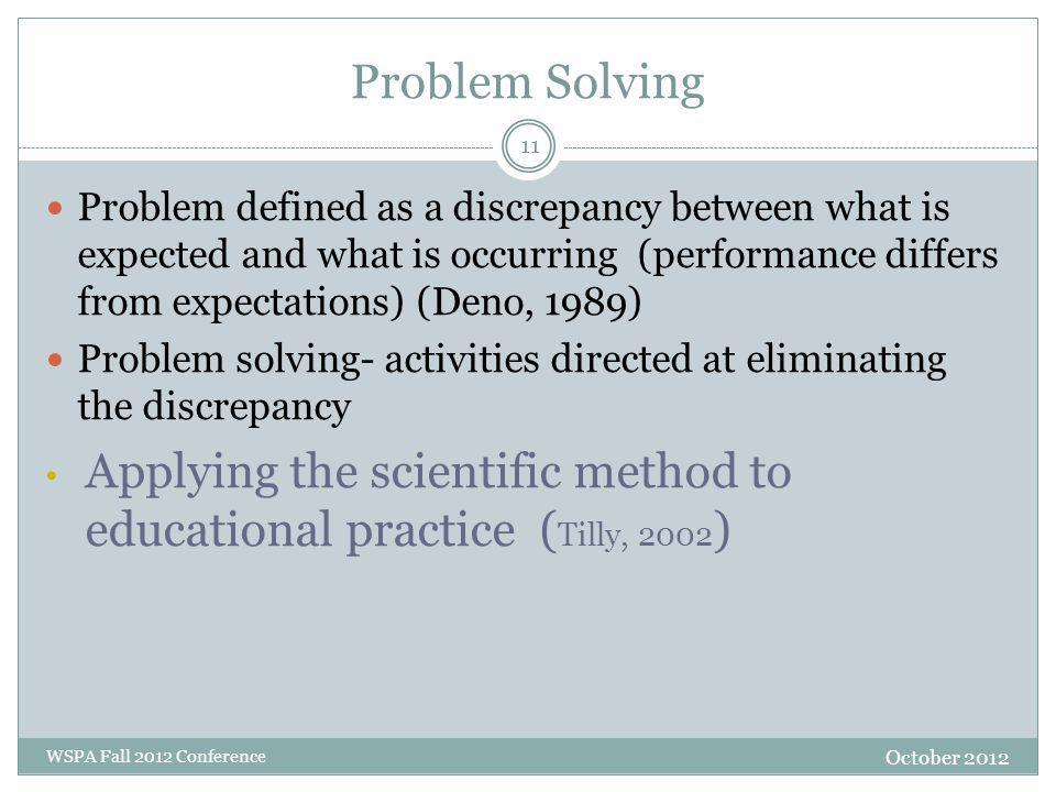 Problem Solving Problem defined as a discrepancy between what is expected and what is occurring (performance differs from expectations) (Deno, 1989) Problem solving- activities directed at eliminating the discrepancy Applying the scientific method to educational practice ( Tilly, 2002 ) October 2012 WSPA Fall 2012 Conference 11
