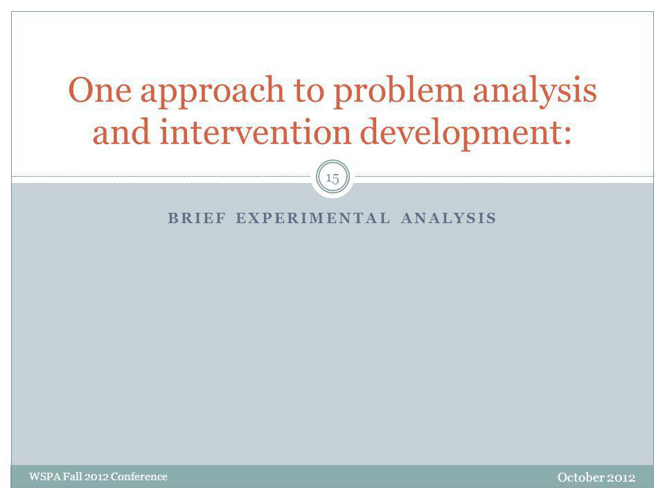 One approach to problem analysis and intervention development: BRIEF EXPERIMENTAL ANALYSIS October 2012 WSPA Fall 2012 Conference 15
