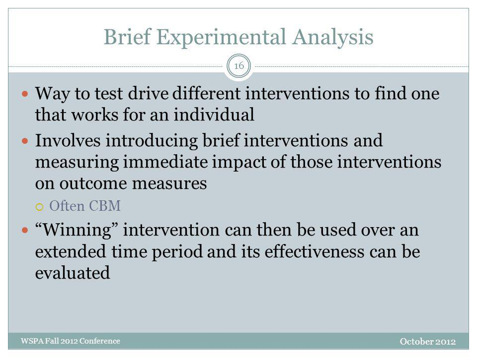 Brief Experimental Analysis Way to test drive different interventions to find one that works for an individual Involves introducing brief interventions and measuring immediate impact of those interventions on outcome measures  Often CBM Winning intervention can then be used over an extended time period and its effectiveness can be evaluated October 2012 WSPA Fall 2012 Conference 16