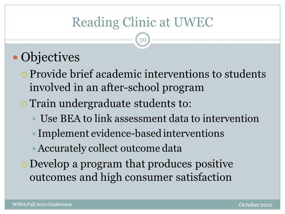 Reading Clinic at UWEC October 2012 WSPA Fall 2012 Conference Objectives  Provide brief academic interventions to students involved in an after-school program  Train undergraduate students to:  Use BEA to link assessment data to intervention  Implement evidence-based interventions  Accurately collect outcome data  Develop a program that produces positive outcomes and high consumer satisfaction 30