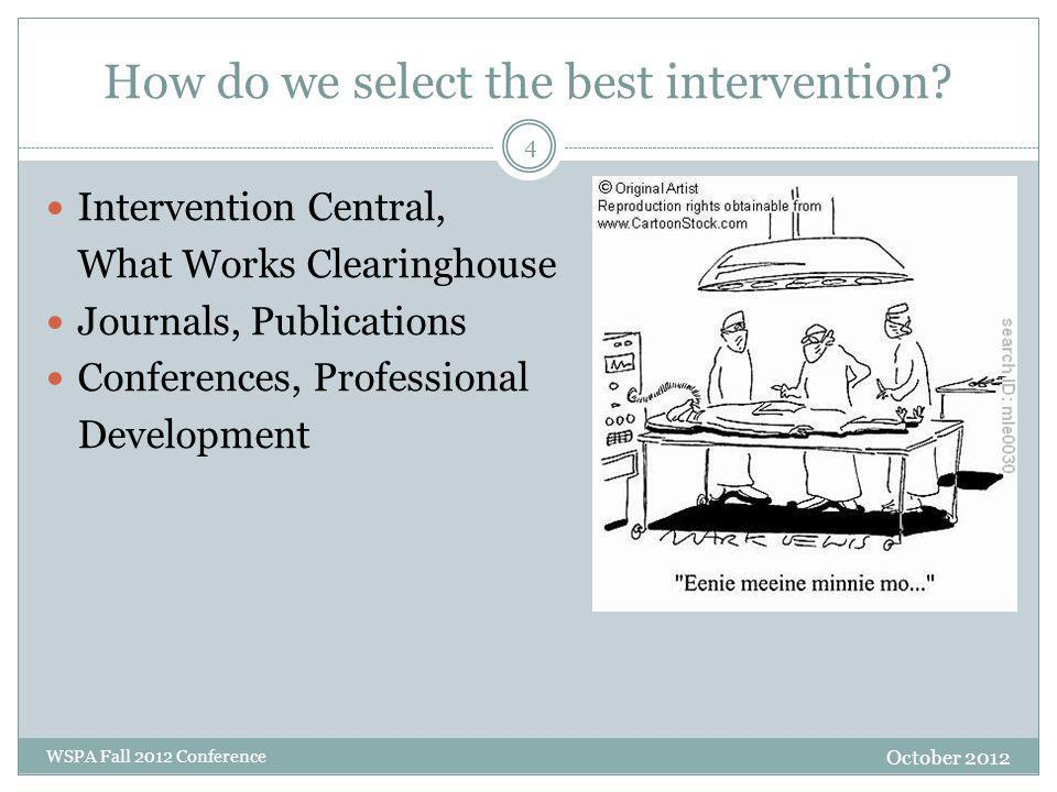 How do we select the best intervention? October 2012 WSPA Fall 2012 Conference Intervention Central, What Works Clearinghouse Journals, Publications C