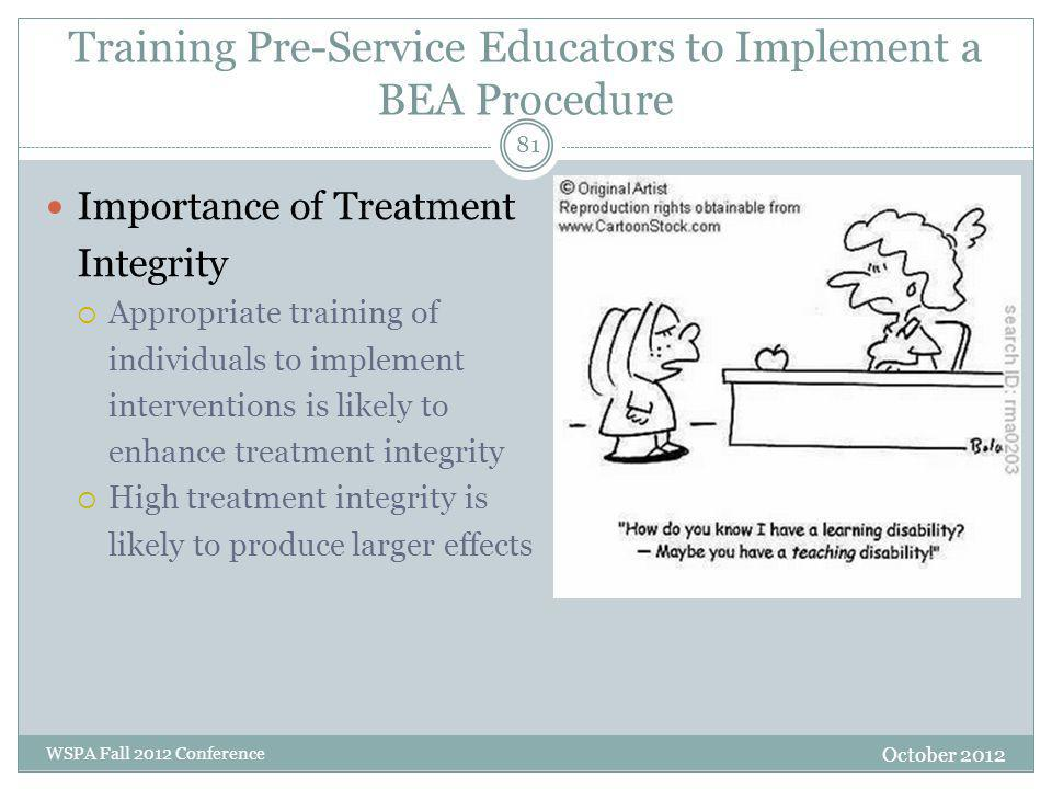 Training Pre-Service Educators to Implement a BEA Procedure Importance of Treatment Integrity  Appropriate training of individuals to implement interventions is likely to enhance treatment integrity  High treatment integrity is likely to produce larger effects October 2012 WSPA Fall 2012 Conference 81
