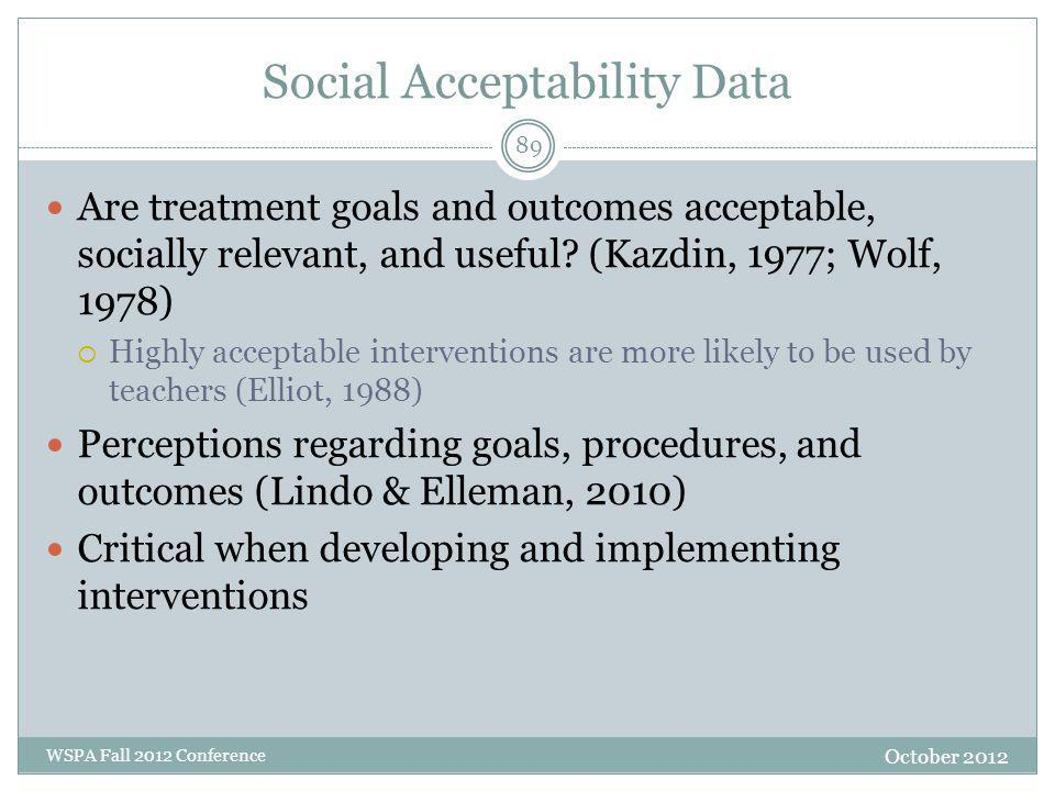 Social Acceptability Data October 2012 WSPA Fall 2012 Conference Are treatment goals and outcomes acceptable, socially relevant, and useful? (Kazdin,