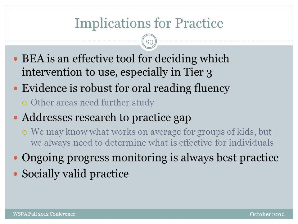 Implications for Practice BEA is an effective tool for deciding which intervention to use, especially in Tier 3 Evidence is robust for oral reading fluency  Other areas need further study Addresses research to practice gap  We may know what works on average for groups of kids, but we always need to determine what is effective for individuals Ongoing progress monitoring is always best practice Socially valid practice October 2012 WSPA Fall 2012 Conference 93