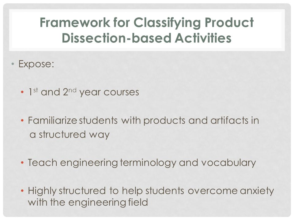 Framework for Classifying Product Dissection-based Activities Expose: 1 st and 2 nd year courses Familiarize students with products and artifacts in a structured way Teach engineering terminology and vocabulary Highly structured to help students overcome anxiety with the engineering field