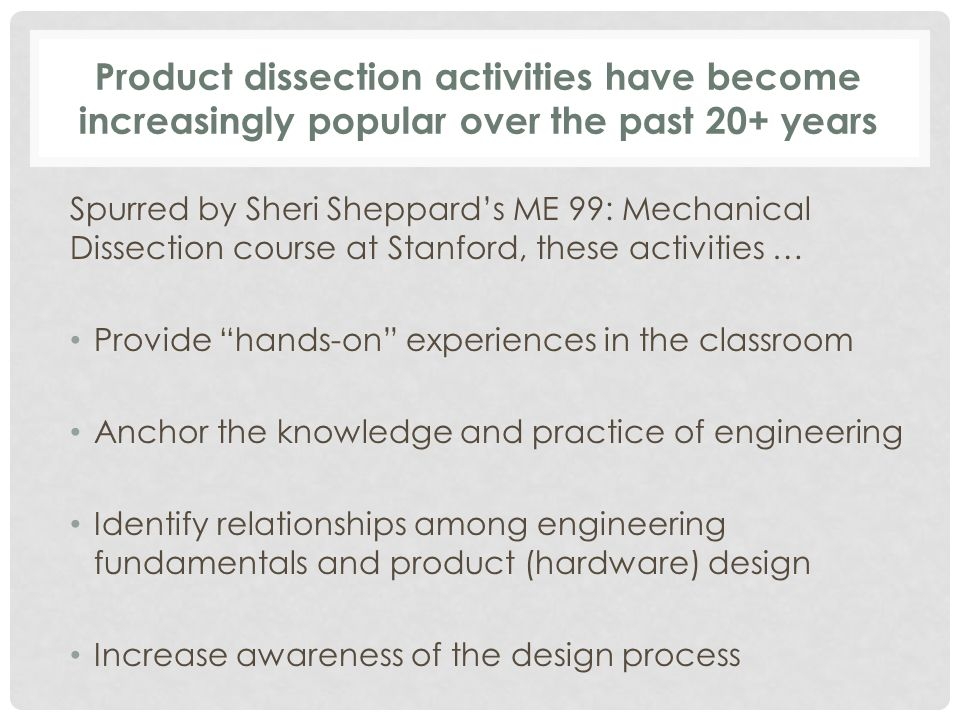 Product dissection activities have become increasingly popular over the past 20+ years Spurred by Sheri Sheppard's ME 99: Mechanical Dissection course at Stanford, these activities … Provide hands-on experiences in the classroom Anchor the knowledge and practice of engineering Identify relationships among engineering fundamentals and product (hardware) design Increase awareness of the design process