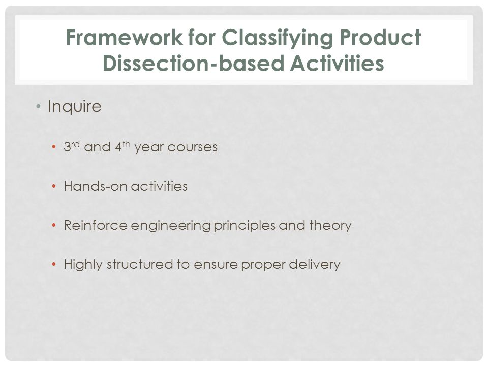 Framework for Classifying Product Dissection-based Activities Inquire 3 rd and 4 th year courses Hands-on activities Reinforce engineering principles and theory Highly structured to ensure proper delivery