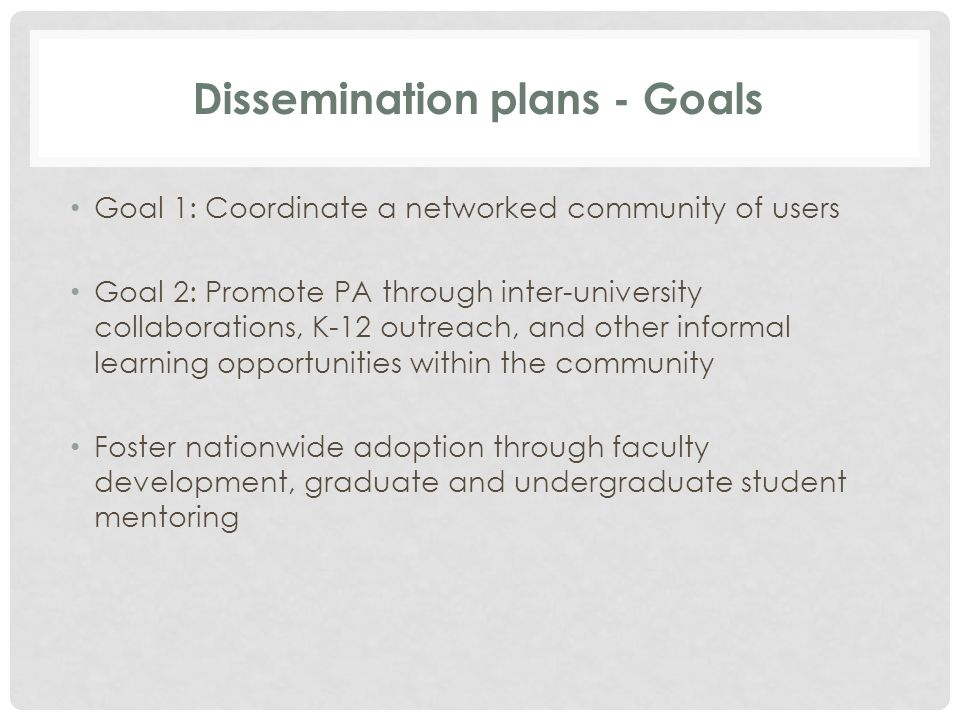 Dissemination plans - Goals Goal 1: Coordinate a networked community of users Goal 2: Promote PA through inter-university collaborations, K-12 outreach, and other informal learning opportunities within the community Foster nationwide adoption through faculty development, graduate and undergraduate student mentoring