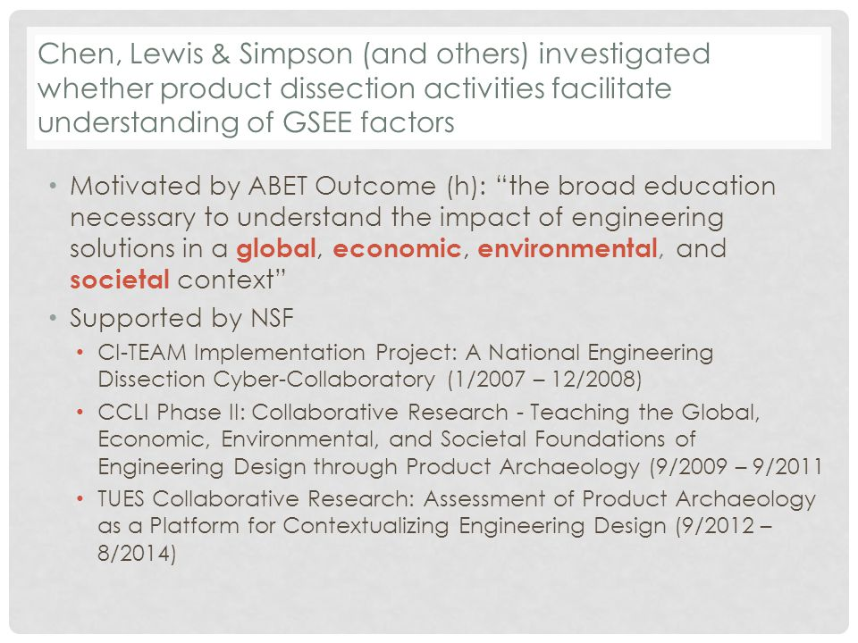 Chen, Lewis & Simpson (and others) investigated whether product dissection activities facilitate understanding of GSEE factors Motivated by ABET Outcome (h): the broad education necessary to understand the impact of engineering solutions in a global, economic, environmental, and societal context Supported by NSF CI-TEAM Implementation Project: A National Engineering Dissection Cyber-Collaboratory (1/2007 – 12/2008) CCLI Phase II: Collaborative Research - Teaching the Global, Economic, Environmental, and Societal Foundations of Engineering Design through Product Archaeology (9/2009 – 9/2011 TUES Collaborative Research: Assessment of Product Archaeology as a Platform for Contextualizing Engineering Design (9/2012 – 8/2014)