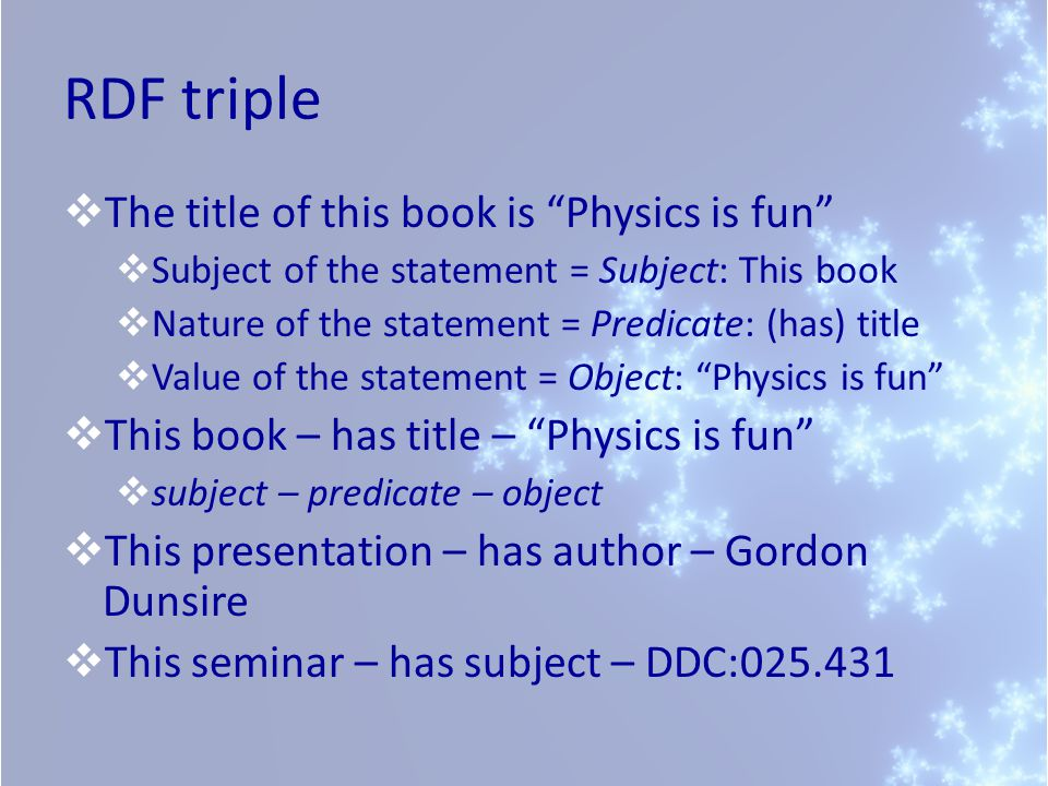 RDF triple  The title of this book is Physics is fun  Subject of the statement = Subject: This book  Nature of the statement = Predicate: (has) title  Value of the statement = Object: Physics is fun  This book – has title – Physics is fun  subject – predicate – object  This presentation – has author – Gordon Dunsire  This seminar – has subject – DDC:025.431
