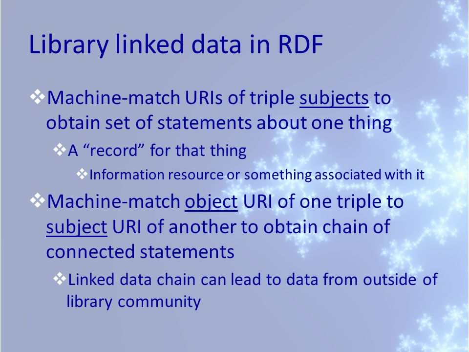 Library linked data in RDF  Machine-match URIs of triple subjects to obtain set of statements about one thing  A record for that thing  Information resource or something associated with it  Machine-match object URI of one triple to subject URI of another to obtain chain of connected statements  Linked data chain can lead to data from outside of library community