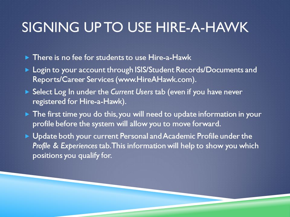 SIGNING UP TO USE HIRE-A-HAWK  There is no fee for students to use Hire-a-Hawk  Login to your account through ISIS/Student Records/Documents and Reports/Career Services (www.HireAHawk.com).