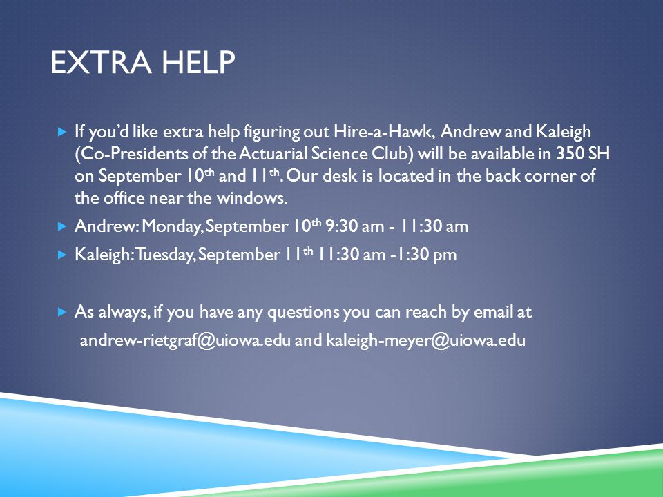 EXTRA HELP  If you'd like extra help figuring out Hire-a-Hawk, Andrew and Kaleigh (Co-Presidents of the Actuarial Science Club) will be available in 350 SH on September 10 th and 11 th.