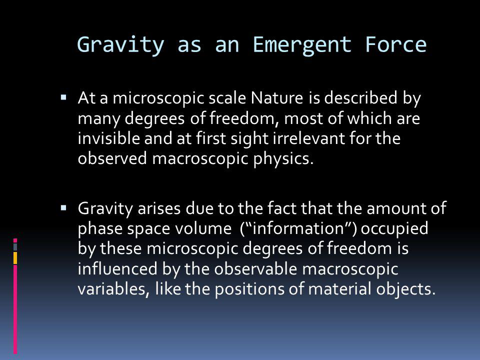 Gravity as an Emergent Force  At a microscopic scale Nature is described by many degrees of freedom, most of which are invisible and at first sight irrelevant for the observed macroscopic physics.