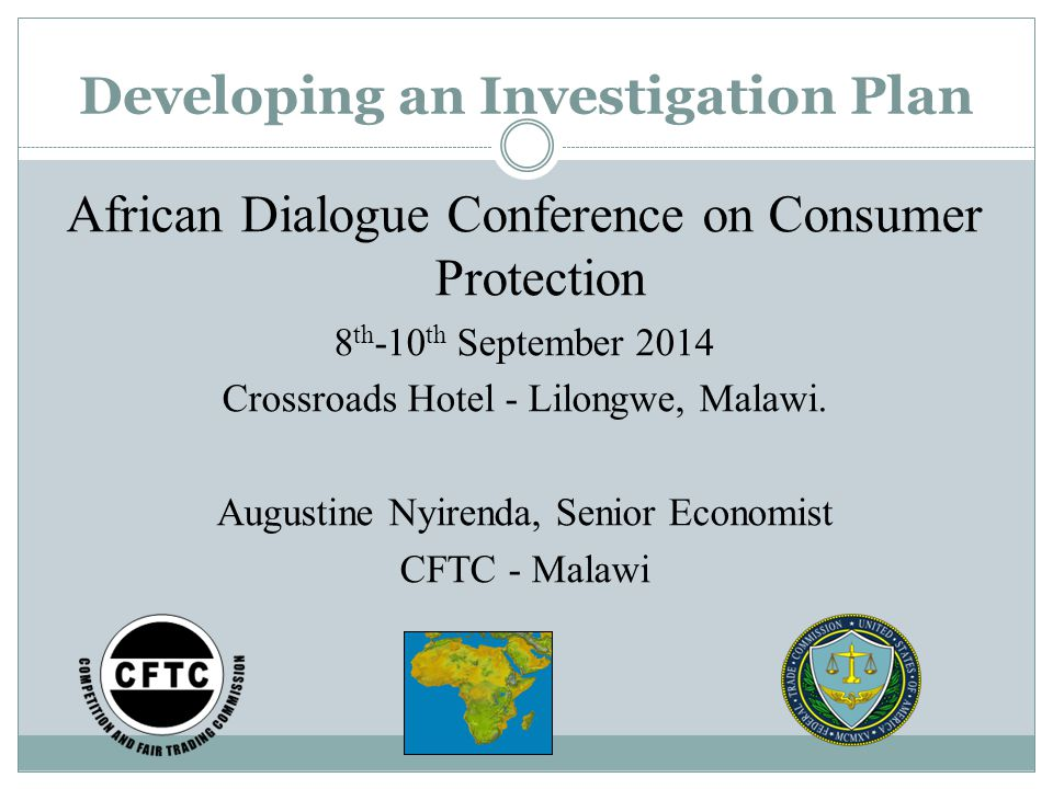 Developing an Investigation Plan African Dialogue Conference on Consumer Protection 8 th -10 th September 2014 Crossroads Hotel - Lilongwe, Malawi.