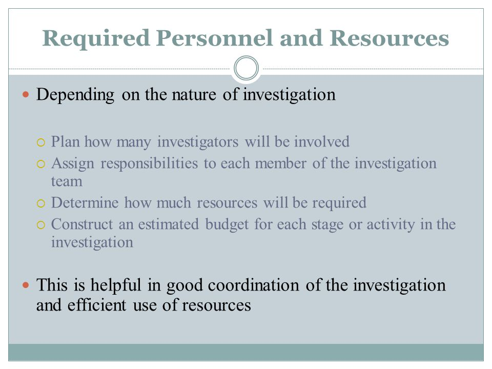 Required Personnel and Resources Depending on the nature of investigation  Plan how many investigators will be involved  Assign responsibilities to each member of the investigation team  Determine how much resources will be required  Construct an estimated budget for each stage or activity in the investigation This is helpful in good coordination of the investigation and efficient use of resources