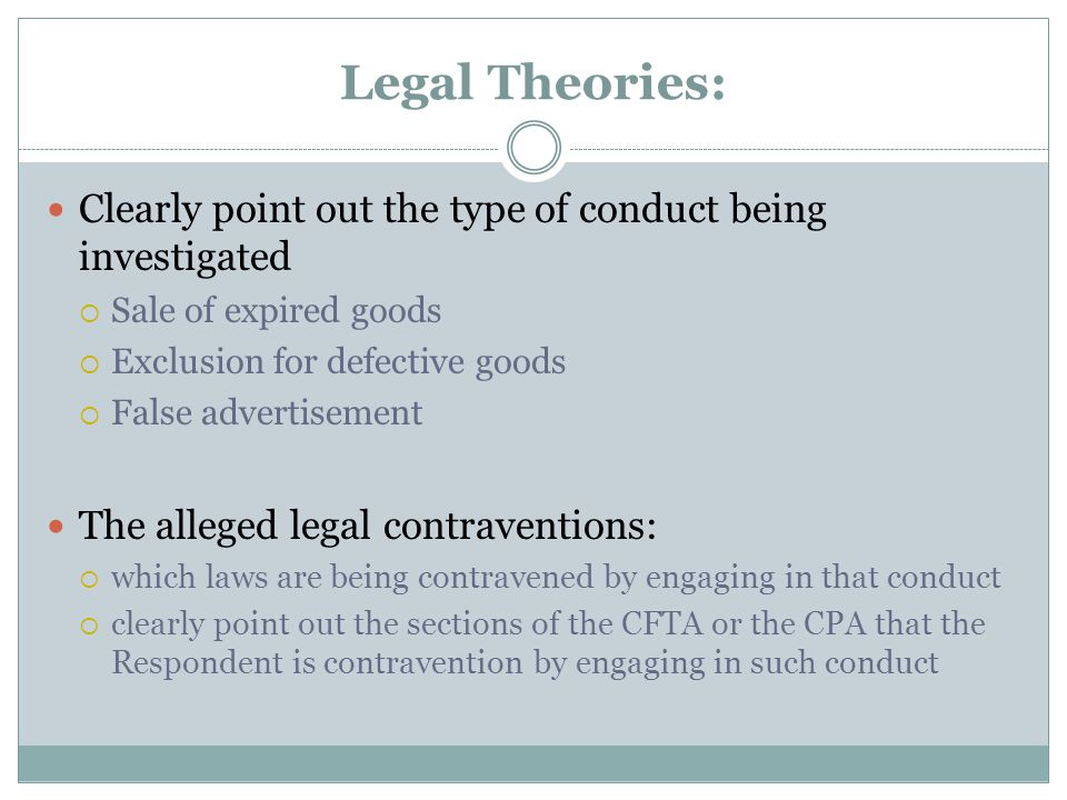 Legal Theories: Clearly point out the type of conduct being investigated  Sale of expired goods  Exclusion for defective goods  False advertisement The alleged legal contraventions:  which laws are being contravened by engaging in that conduct  clearly point out the sections of the CFTA or the CPA that the Respondent is contravention by engaging in such conduct