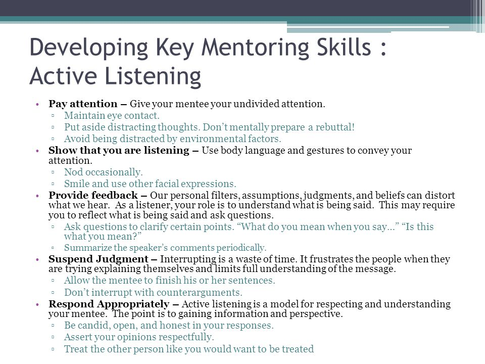 Developing Key Mentoring Skills : Active Listening Pay attention – Give your mentee your undivided attention.