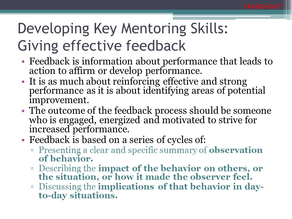 Developing Key Mentoring Skills: Giving effective feedback Feedback is information about performance that leads to action to affirm or develop performance.