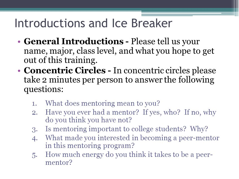 Introductions and Ice Breaker General Introductions - Please tell us your name, major, class level, and what you hope to get out of this training.