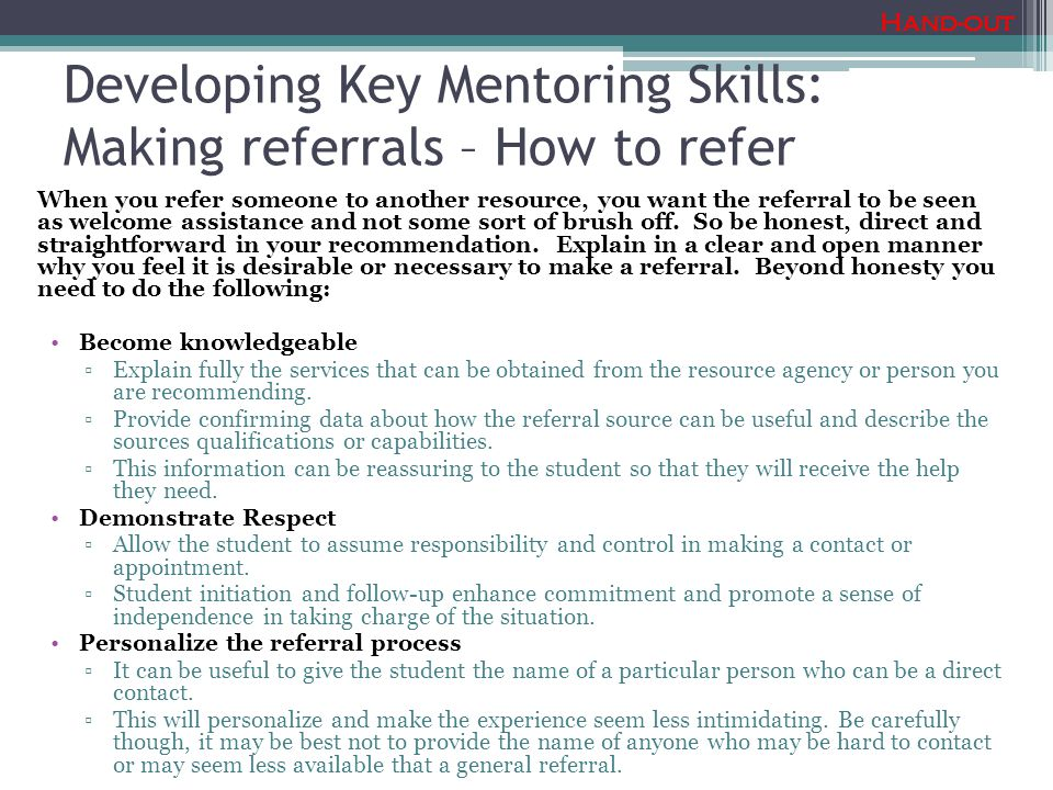 Developing Key Mentoring Skills: Making referrals – How to refer When you refer someone to another resource, you want the referral to be seen as welcome assistance and not some sort of brush off.