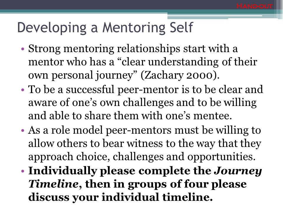 Developing a Mentoring Self Strong mentoring relationships start with a mentor who has a clear understanding of their own personal journey (Zachary 2000).