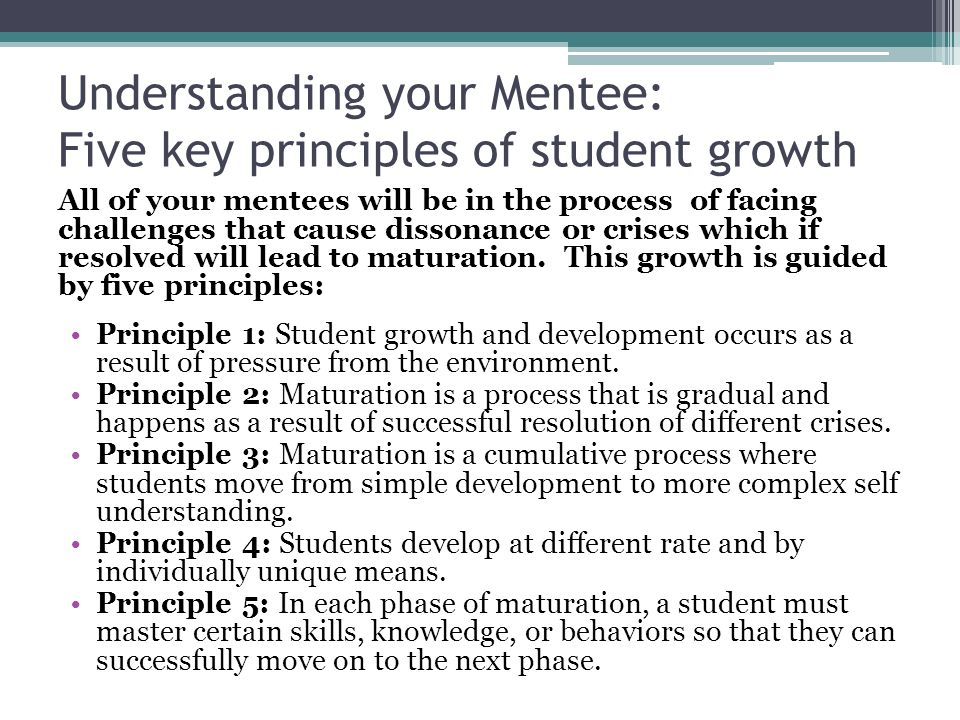 Understanding your Mentee: Five key principles of student growth All of your mentees will be in the process of facing challenges that cause dissonance or crises which if resolved will lead to maturation.