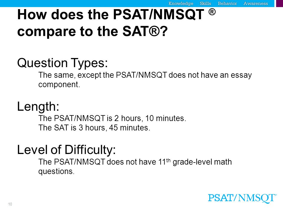 10 How does the PSAT/NMSQT ® compare to the SAT®? Question Types: The same, except the PSAT/NMSQT does not have an essay component. Length: The PSAT/N