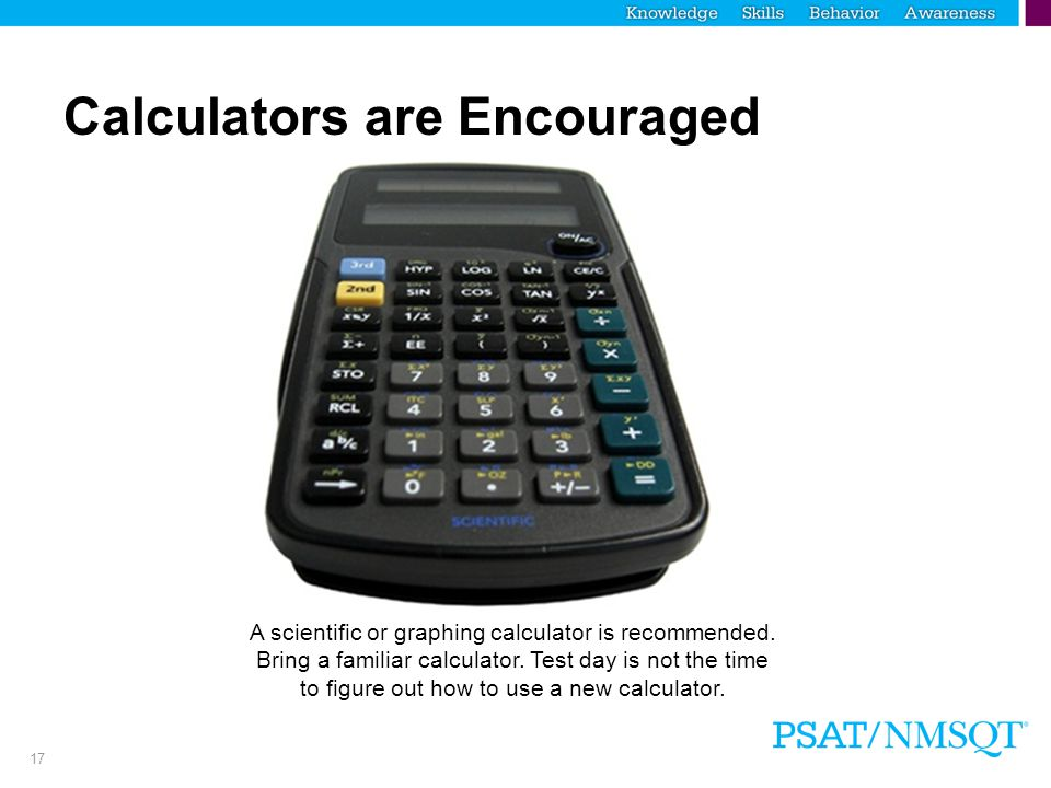 17 Calculators are Encouraged A scientific or graphing calculator is recommended. Bring a familiar calculator. Test day is not the time to figure out