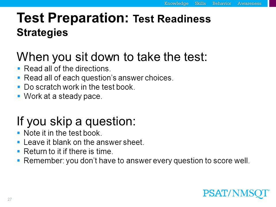 27 Test Preparation: Test Readiness Strategies When you sit down to take the test:  Read all of the directions.  Read all of each question's answer
