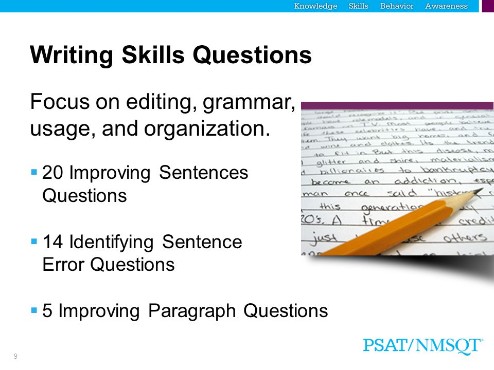 9 Writing Skills Questions Focus on editing, grammar, usage, and organization.  20 Improving Sentences Questions  14 Identifying Sentence Error Ques