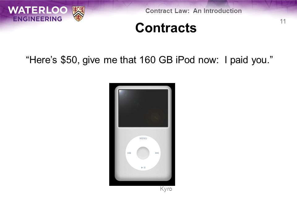 """Contracts """"Here's $50, give me that 160 GB iPod now: I paid you."""" Contract Law: An Introduction 11 Kyro"""