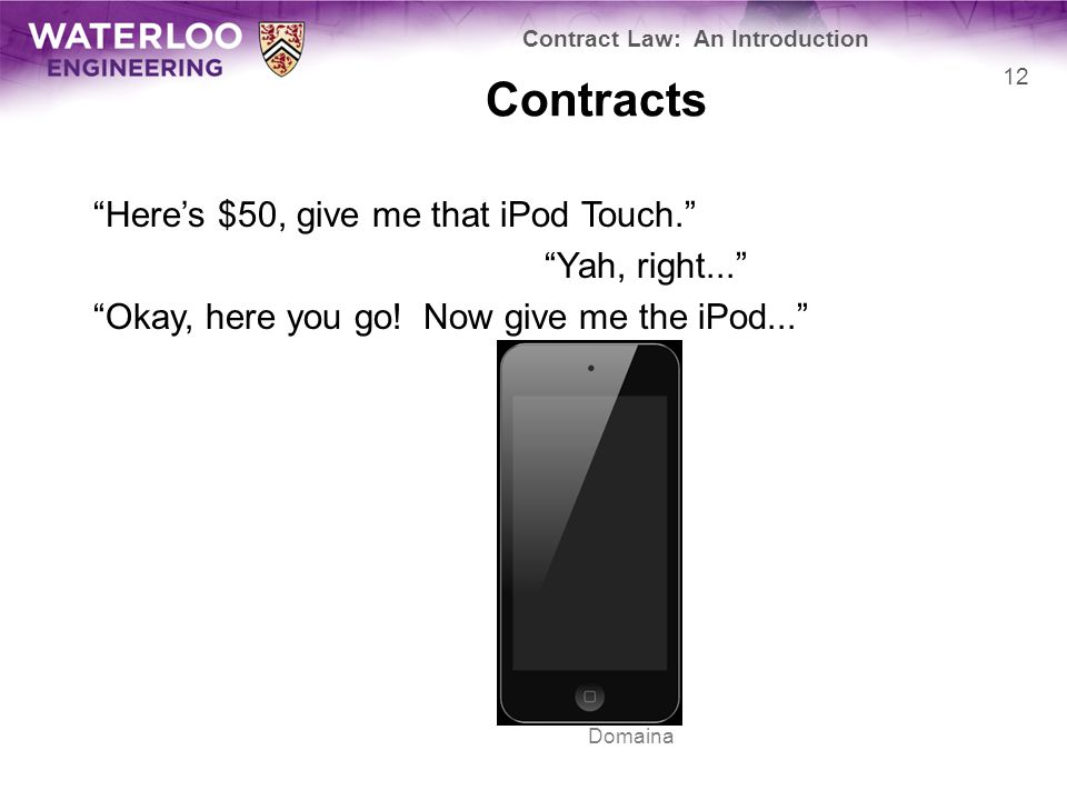 """Contracts """"Here's $50, give me that iPod Touch."""" """"Yah, right..."""" """"Okay, here you go! Now give me the iPod..."""" Contract Law: An Introduction 12 Domaina"""