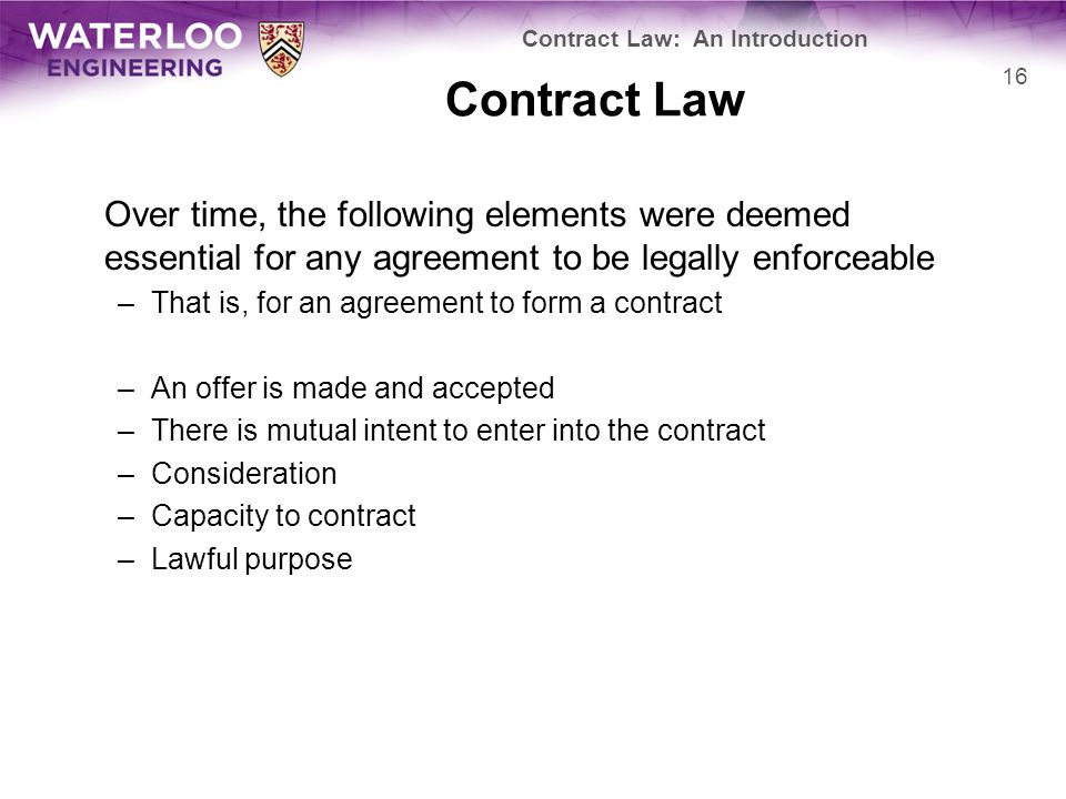 Contract Law Over time, the following elements were deemed essential for any agreement to be legally enforceable –That is, for an agreement to form a