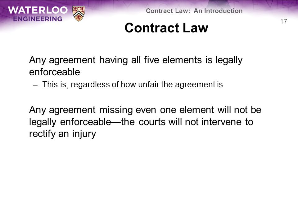 Contract Law Any agreement having all five elements is legally enforceable –This is, regardless of how unfair the agreement is Any agreement missing e