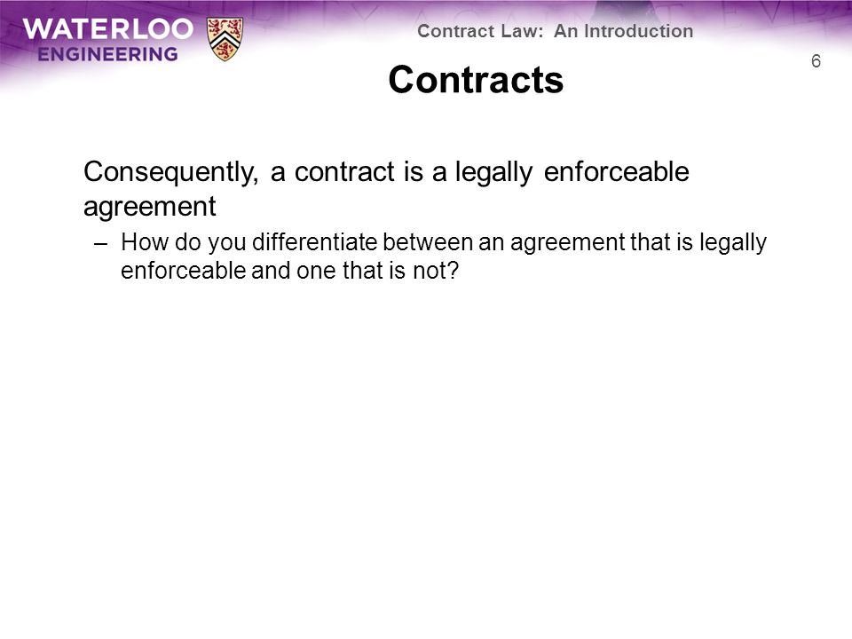 Contracts Consequently, a contract is a legally enforceable agreement –How do you differentiate between an agreement that is legally enforceable and o