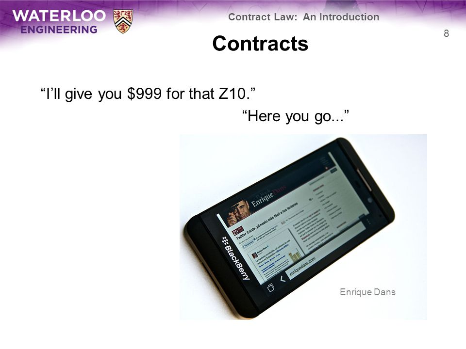 """Contracts """"I'll give you $999 for that Z10."""" """"Here you go..."""" Contract Law: An Introduction 8 Enrique Dans"""