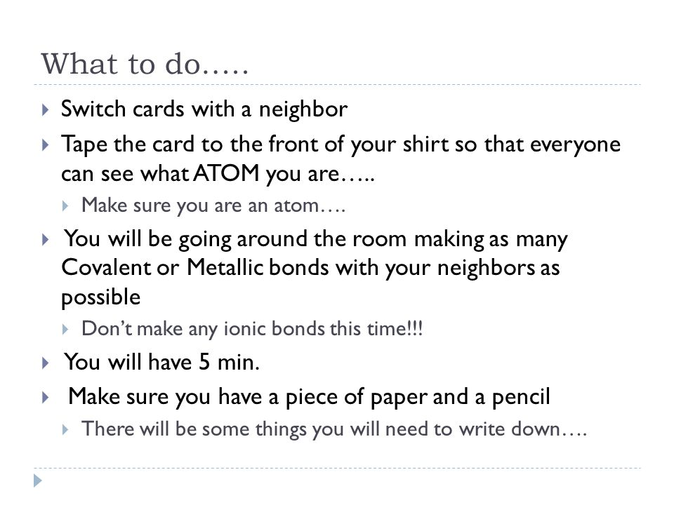 What to do…..  Switch cards with a neighbor  Tape the card to the front of your shirt so that everyone can see what ATOM you are…..  Make sure you