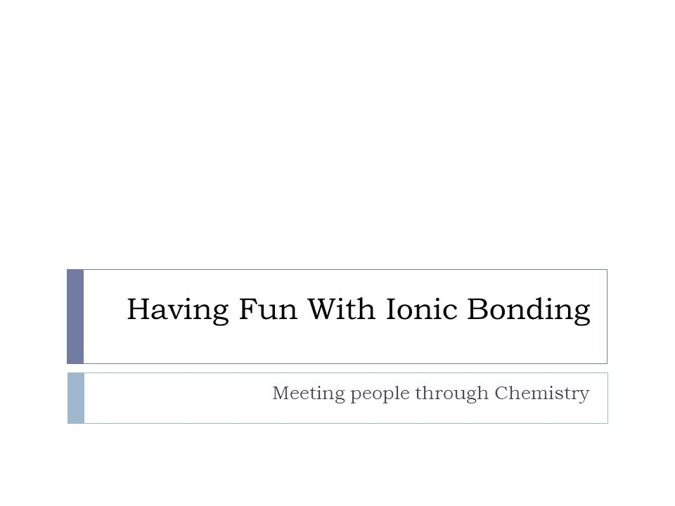 Having Fun With Ionic Bonding Meeting people through Chemistry